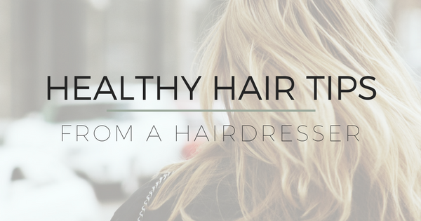 Healthy Hair Tips (From a Hairdresser)